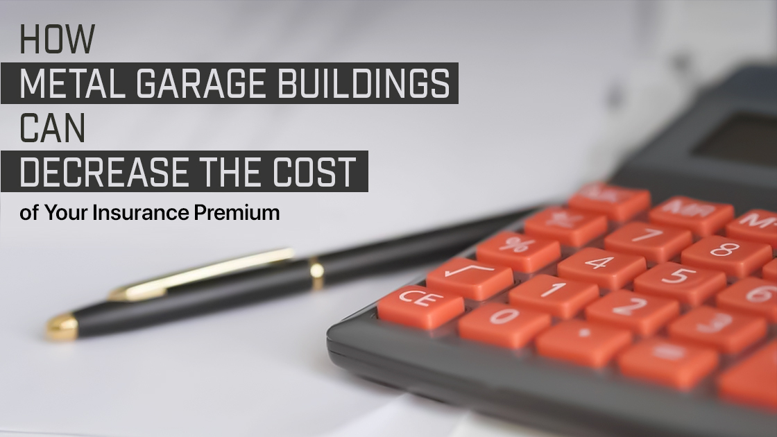 How Metal Garage Buildings Can Decrease the Cost of Your Insurance Premium?